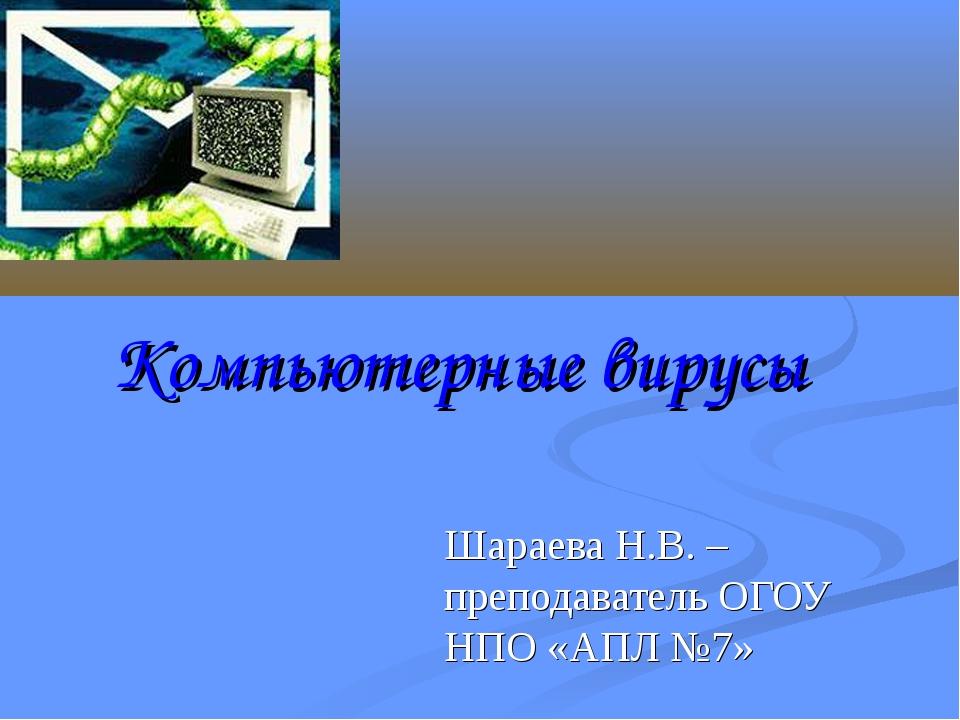 Компьютерные вирусы Шараева Н.В. – преподаватель ОГОУ НПО «АПЛ №7»