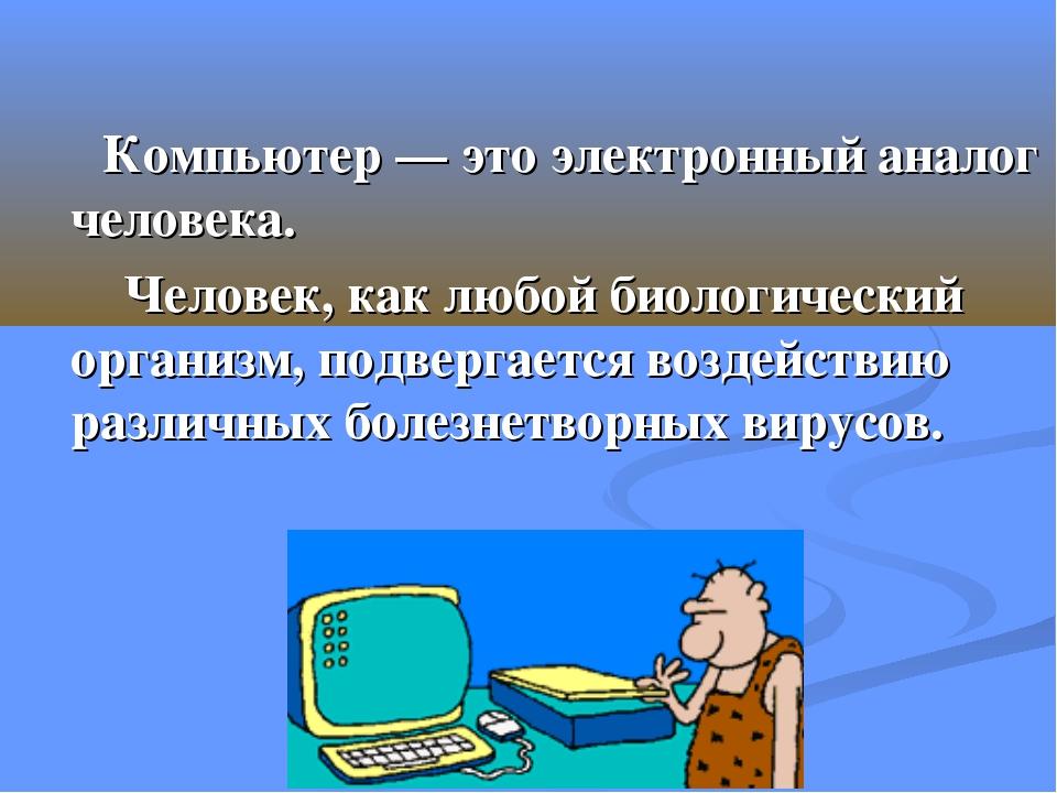 Компьютер — это электронный аналог человека. Человек, как любой биологически...