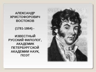 АЛЕКСАНДР ХРИСТОФОРОВИЧ ВОСТОКОВ (1781-1864) - ИЗВЕСТНЫЙ РУССКИЙ ФИЛОЛОГ, АКА
