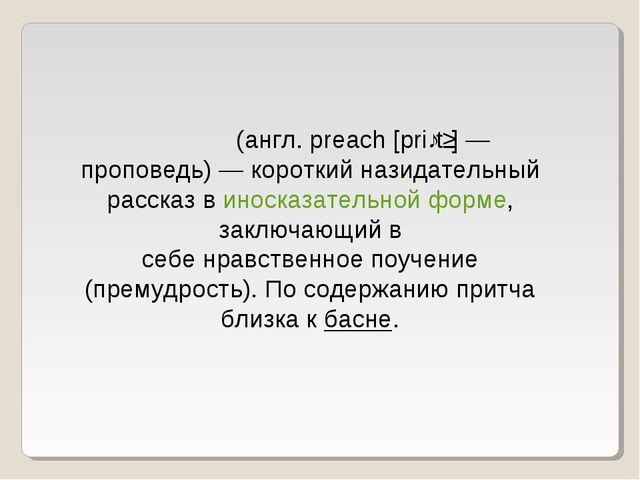 При́тча(англ. preach [priːtʃ]— проповедь)— короткий назидательный рассказ...