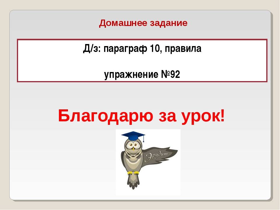 Домашнее задание Д/з: параграф 10, правила упражнение №92 Благодарю за урок!