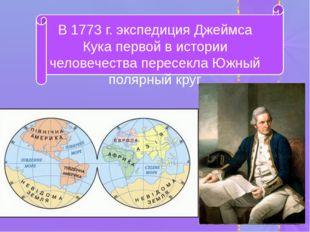 В 1773 г. экспедиция Джеймса Кука первой в истории человечества пересекла Юж