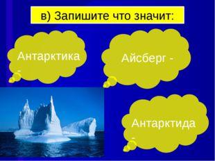 в) Запишите что значит: Антарктика - Антарктида - Айсберг -