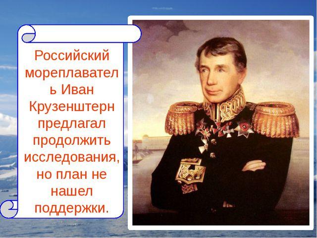 Российский мореплаватель Иван Крузенштерн предлагал продолжить исследования,...