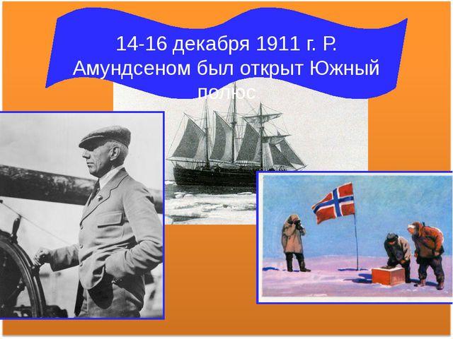 14-16 декабря 1911 г. Р. Амундсеном был открыт Южный полюс