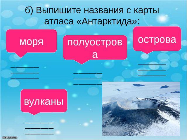 вулканы б) Выпишите названия с карты атласа «Антарктида»: моря полуострова ос...