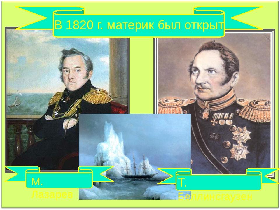 В 1820 г. материк был открыт М. Лазарев Т. Беллинсгаузен