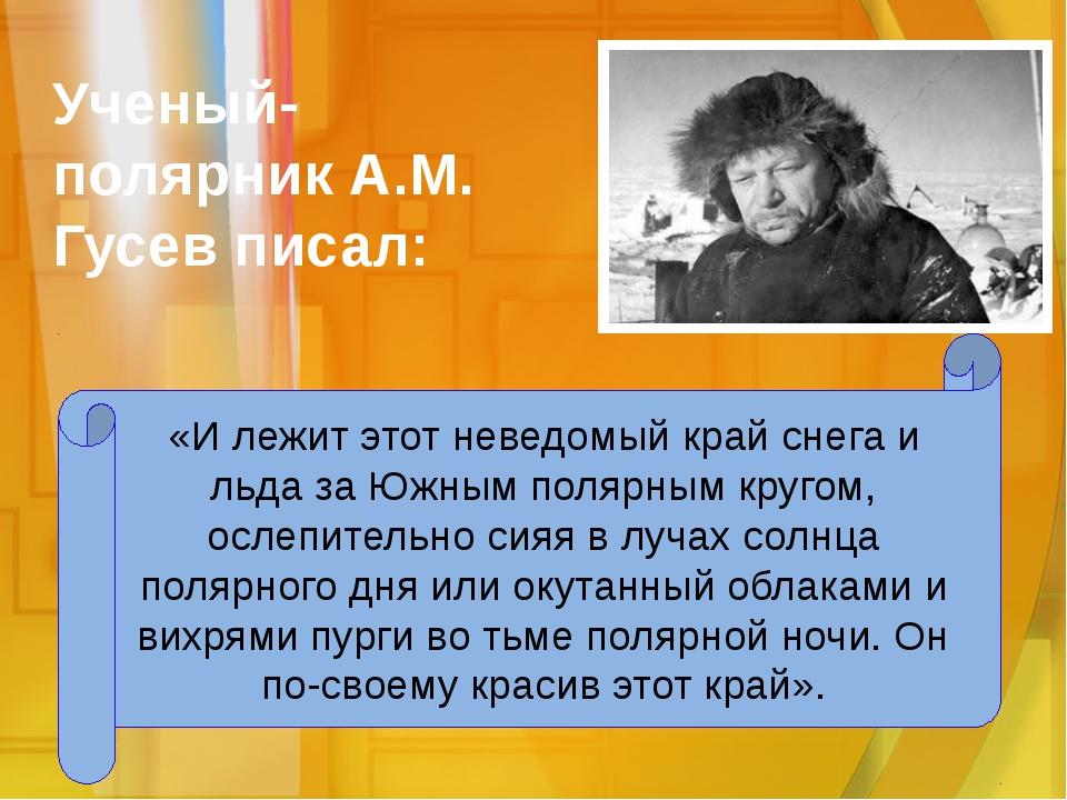 Ученый-полярник А.М. Гусев писал: «И лежит этот неведомый край снега и льда з...