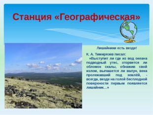 Станция «Географическая» Лишайники есть везде! К. А. Тимирязев писал: «Выступ