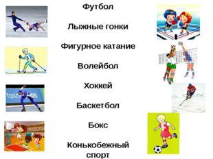 Футбол Лыжные гонки Фигурное катание Волейбол Хоккей Баскетбол Бокс Конькобеж