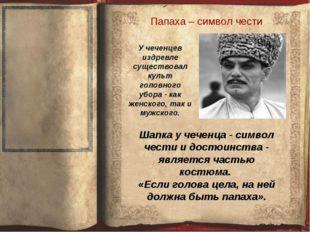 Папаха – символ чести Шапка у чеченца - символ чести и достоинства - является