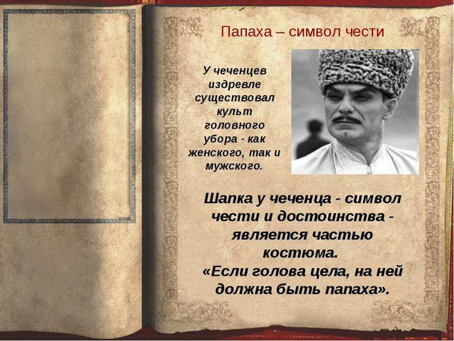 Папаха – символ чести Шапка у чеченца - символ чести и достоинства - является...