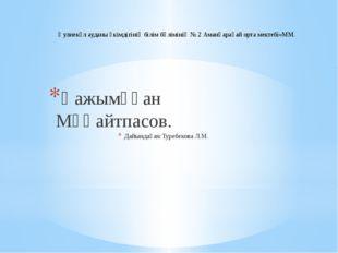 Қажымұқан Мұңайтпасов. Дайындаған:Туребекова Л.М. Әулиекөл ауданы әкімдігінің