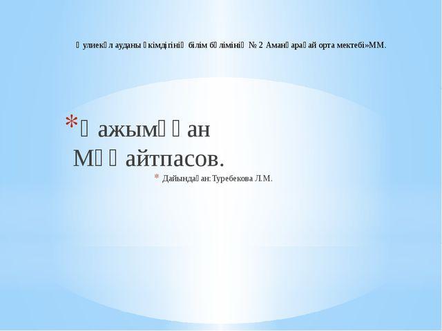 Қажымұқан Мұңайтпасов. Дайындаған:Туребекова Л.М. Әулиекөл ауданы әкімдігінің...