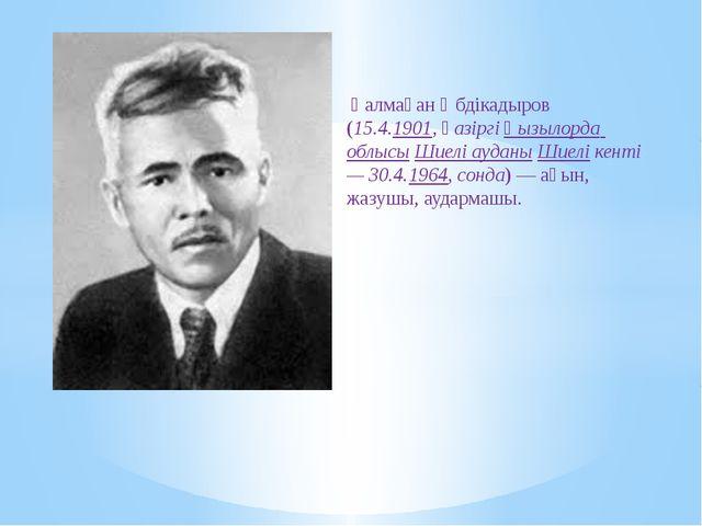 Қалмақан Әбдікадыров (15.4.1901, қазіргіҚызылорда облысыШиелі ауданыШиелі...