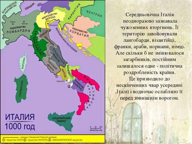 Середньовічна Італія неодноразово зазнавала чужоземних вторгнень. Її територ...