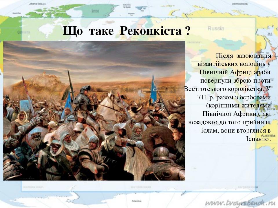 Що таке Реконкіста ? Після завоювання візантійських володінь у Північній А...