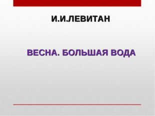 И.И.ЛЕВИТАН ВЕСНА. БОЛЬШАЯ ВОДА
