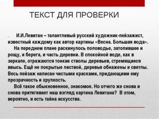 ТЕКСТ ДЛЯ ПРОВЕРКИ . И.И.Левитан – талантливый русский художник-пейзажист, из