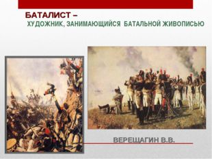 БАТАЛИСТ – ХУДОЖНИК, ЗАНИМАЮЩИЙСЯ БАТАЛЬНОЙ ЖИВОПИСЬЮ ВЕРЕЩАГИН В.В.