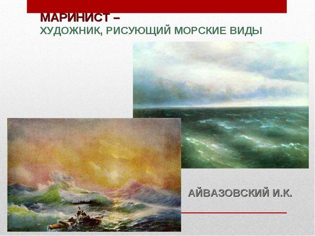 МАРИНИСТ – ХУДОЖНИК, РИСУЮЩИЙ МОРСКИЕ ВИДЫ АЙВАЗОВСКИЙ И.К.
