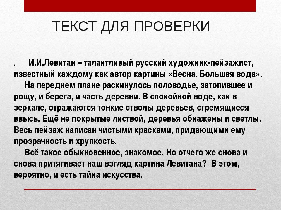 ТЕКСТ ДЛЯ ПРОВЕРКИ . И.И.Левитан – талантливый русский художник-пейзажист, из...