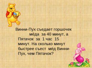 Винни-Пух съедает горшочек мёда за 40 минут, а Пятачок за 1 час 15 минут. На