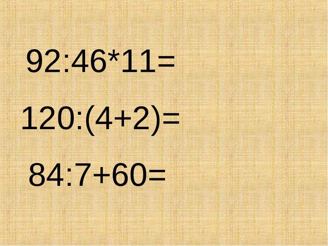 92:46*11= 120:(4+2)= 84:7+60=