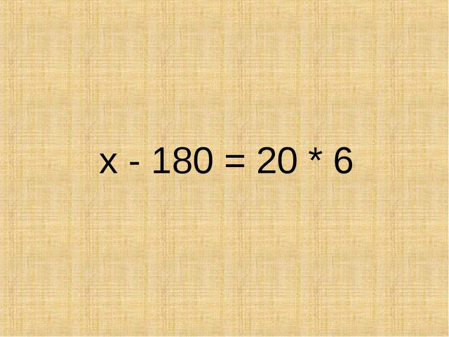 х - 180 = 20 * 6