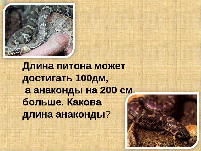 Длина питона может достигать 100дм, а анаконды на 200 см больше. Какова длина...