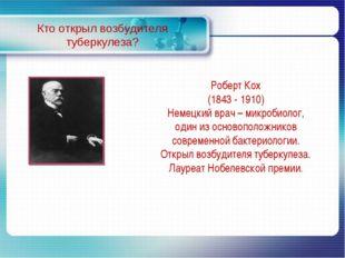 Кто открыл возбудителя туберкулеза? Роберт Кох (1843 - 1910) Немецкий врач –