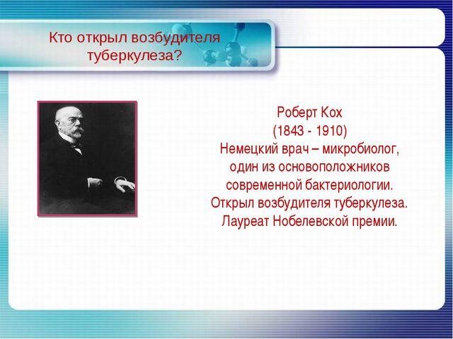 Кто открыл возбудителя туберкулеза? Роберт Кох (1843 - 1910) Немецкий врач –...
