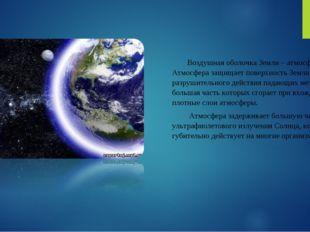 Воздушная оболочка Земли – атмосфера. Атмосфера защищает поверхность Земли от