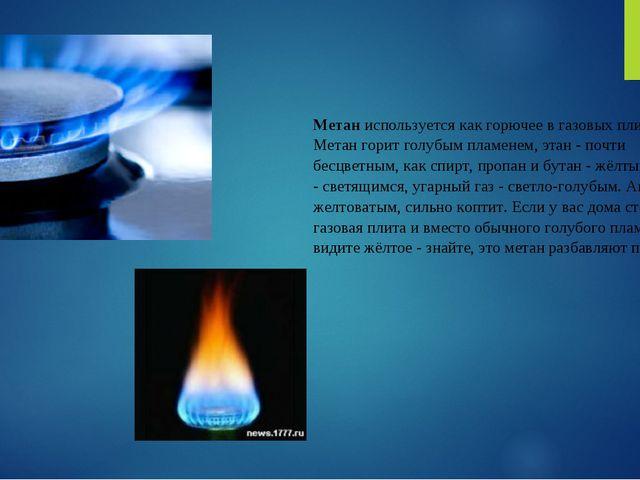 Метаниспользуется как горючее в газовых плитах. Метан горит голубым пламенем...
