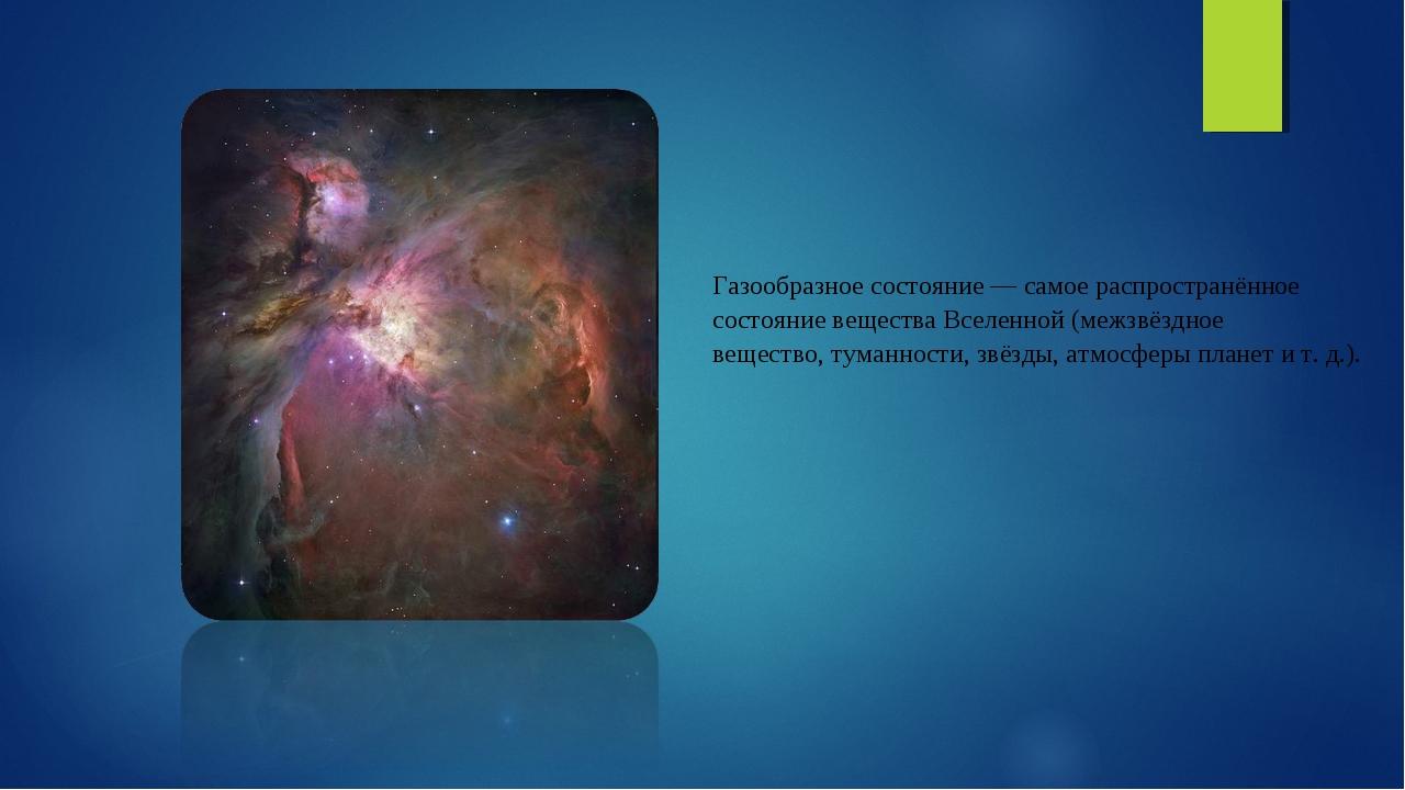 Газообразное состояние— самое распространённое состояние веществаВселенной...