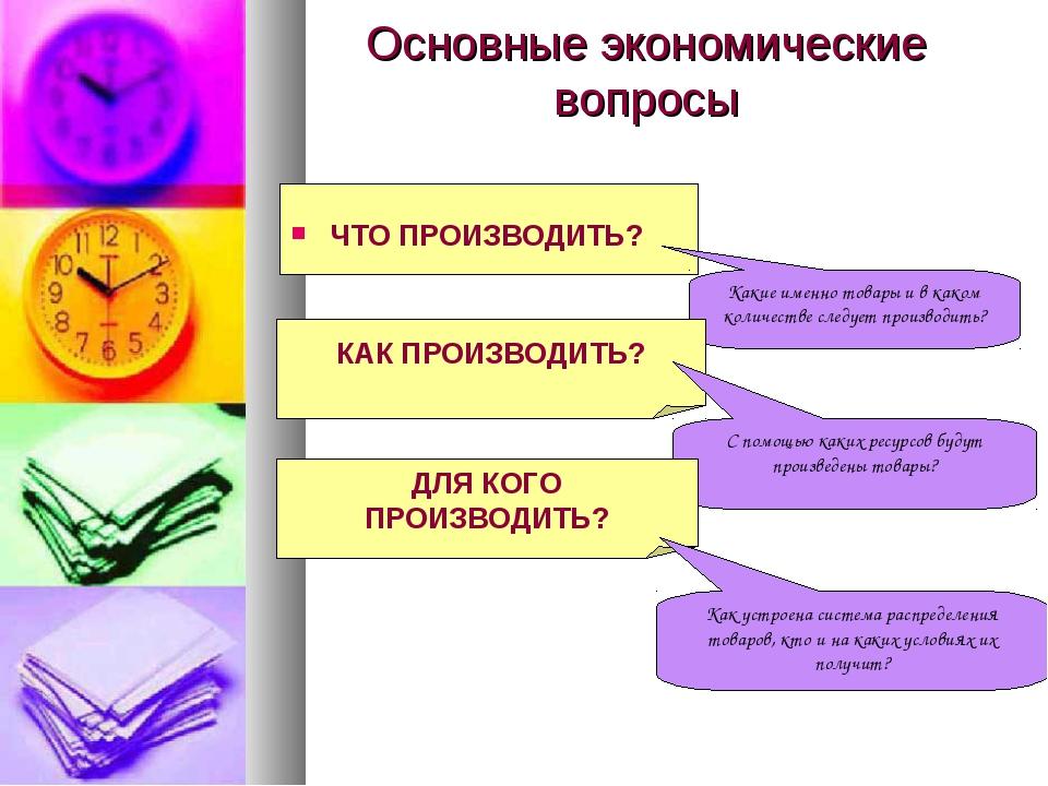 Основные экономические вопросы ЧТО ПРОИЗВОДИТЬ? Какие именно товары и в каком...