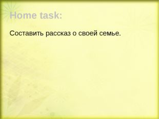 Home task: Составить рассказ о своей семье.