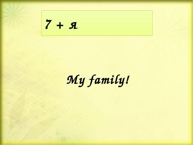 7 + я My family!