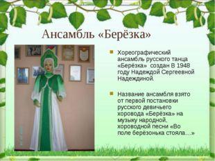 Хореографический ансамбль русского танца «Берёзка» создан В 1948 году Надеждо