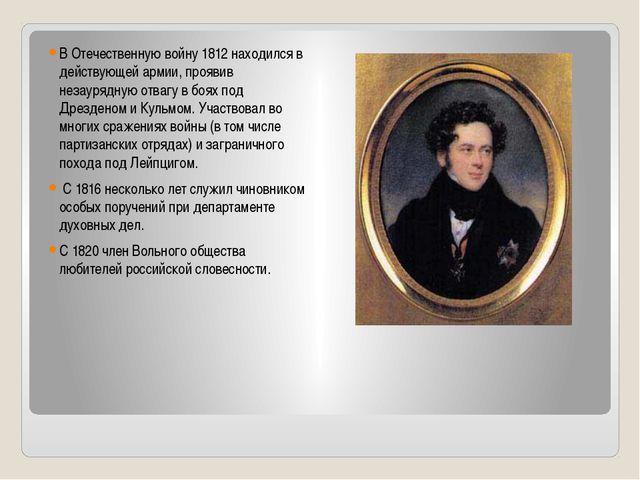 В Отечественную войну 1812 находился в действующей армии, проявив незаурядную...