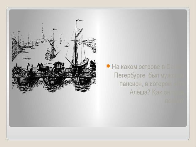 На каком острове в Санкт-Петербурге был мужской пансион, в котором жил Алёша?...