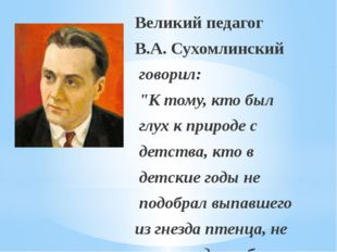 """Великий педагог В.А. Сухомлинский говорил: """"К тому, кто был глух к природе с"""
