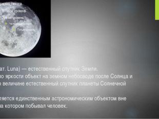 Луна́ (лат. Luna) — естественный спутник Земли. Второй по яркости объект на з