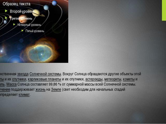 Со́лнце— единственнаязвездаСолнечной системы. Вокруг Солнца обращаются дру...