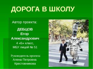 ДОРОГА В ШКОЛУ Автор проекта: ДЕБЦОВ Егор Александрович 4 «Б» класс, МБУ лице