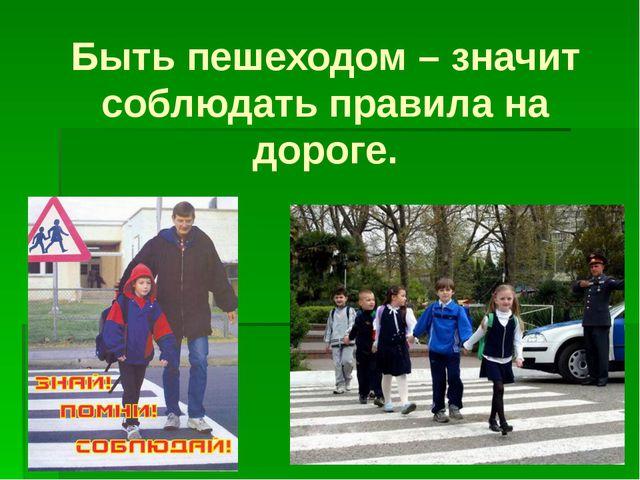 Быть пешеходом – значит соблюдать правила на дороге.