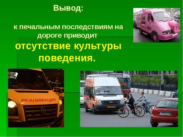 Вывод: к печальным последствиям на дороге приводит отсутствие культуры поведе...
