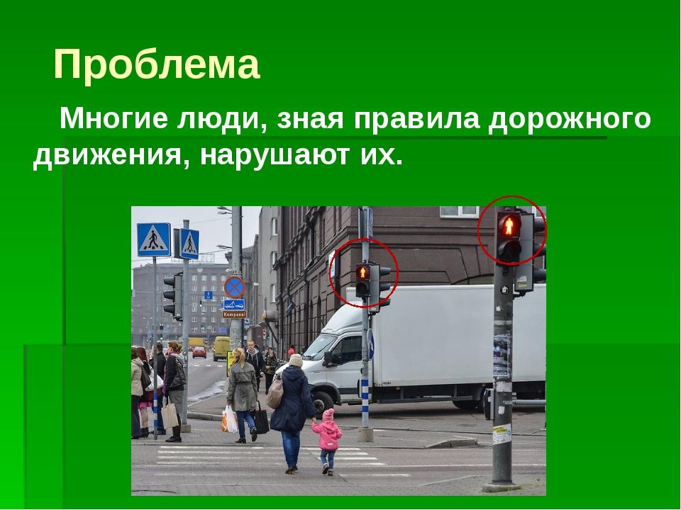 Проблема Многие люди, зная правила дорожного движения, нарушают их.