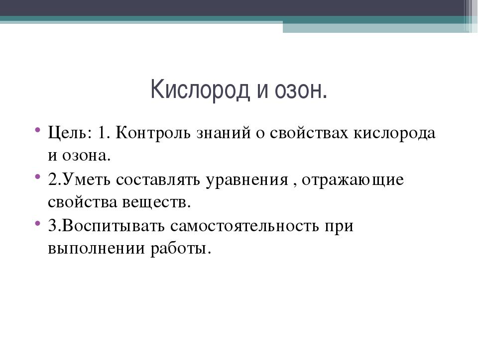 Кислород и озон. Цель: 1. Контроль знаний о свойствах кислорода и озона. 2.Ум...