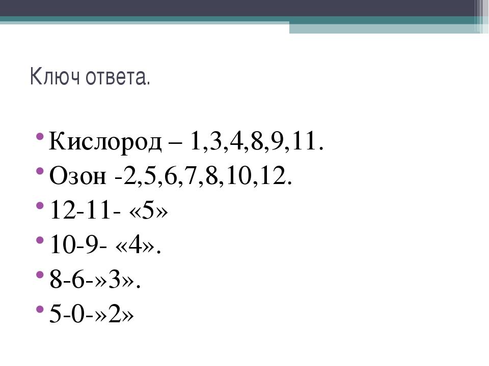 Ключ ответа. Кислород – 1,3,4,8,9,11. Озон -2,5,6,7,8,10,12. 12-11- «5» 10-9-...